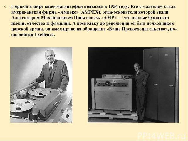 Первый в мире видеомагнитофон появился в 1956 году. Его создателем стала американская фирма «Ампэкс» (AMPEX), отца-основателя которой звали Александром Михайловичем Понятовым. «АМР» — это первые буквы его имени, отчества и фамилии. А поскольку до ре…