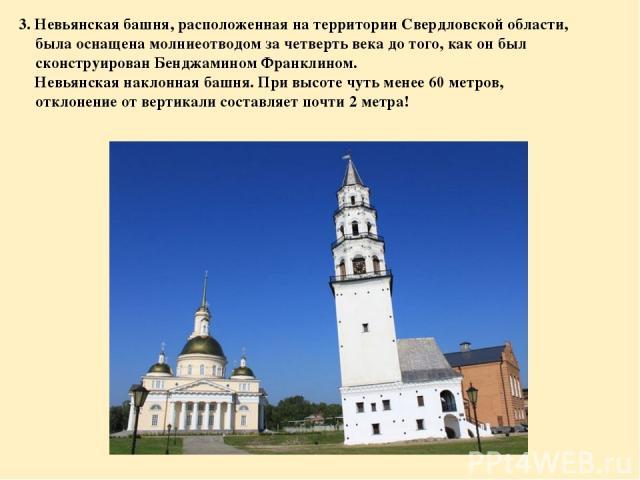 3. Невьянская башня, расположенная на территории Свердловской области, была оснащена молниеотводом за четверть века до того, как он был сконструирован Бенджамином Франклином. Невьянская наклонная башня. При высоте чуть менее 60 метров, отклонение от…