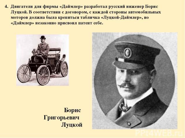 4. Двигатели для фирмы «Даймлер» разработал русский инженер Борис Луцкой. В соответствии с договором, с каждой стороны автомобильных моторов должна была крепиться табличка «Луцкой-Даймлер», но «Даймлер» незаконно присвоил патент себе. Борис Григорье…