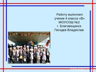 Работу выполнил ученик 4 класса «В» МОУСОШ №2 г. Благовещенск Гвоздев Владислав