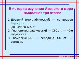 В истории изучения Азовского моря выделяют три этапа: Древний (географический) —