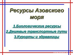 Ресурсы Азовского моря 1.Биологические ресурсы 2.Дешевые транспортные пути 3.Кур