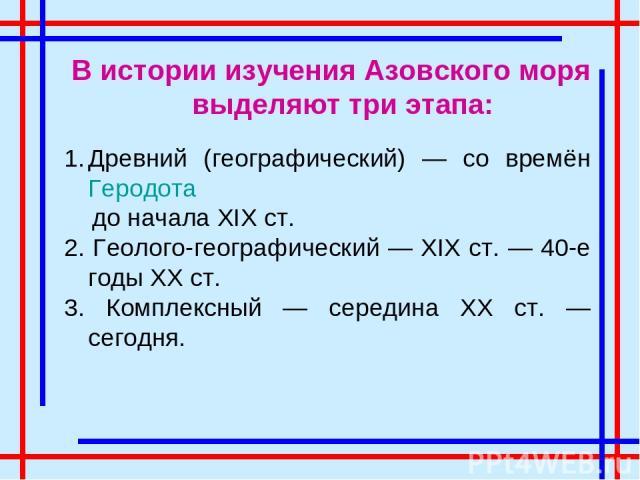 В истории изучения Азовского моря выделяют три этапа: Древний (географический) — со времён Геродота до начала XIX ст. 2. Геолого-географический — XIX ст. — 40-е годы XX ст. 3. Комплексный — середина XX ст. — сегодня.