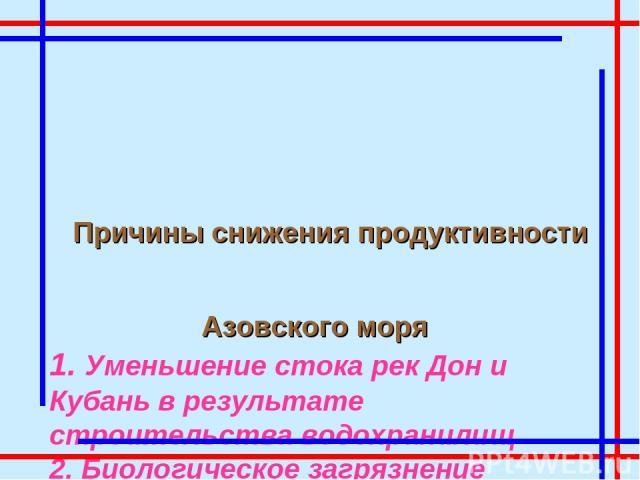 Причины снижения продуктивности Азовского моря 1. Уменьшение стока рек Дон и Кубань в результате строительства водохранилищ 2. Биологическое загрязнение 3. Промышленное загрязнение 4. Сельскохозяйственное загрязнение 5. Нефтяное загрязнение 6. Увели…
