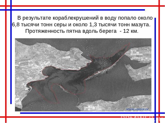 В результате кораблекрушений в воду попало около 6,8 тысячи тонн серы и около 1,3 тысячи тонн мазута. Протяженность пятна вдоль берега - 12 км.