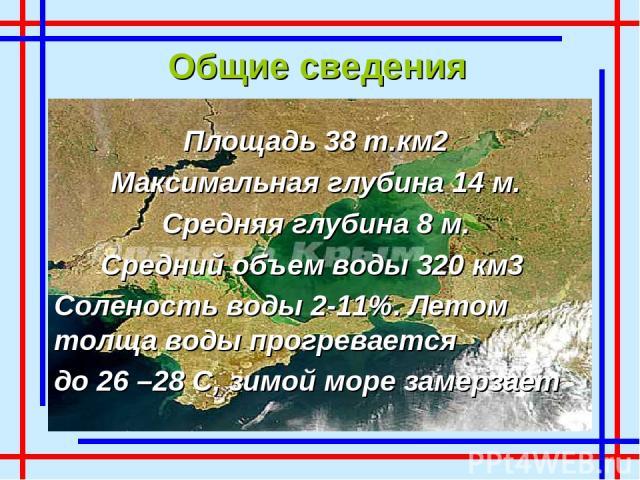 Общие сведения Площадь 38 т.км2 Максимальная глубина 14 м. Средняя глубина 8 м. Средний объем воды 320 км3 Соленость воды 2-11%. Летом толща воды прогревается до 26 –28 С, зимой море замерзает