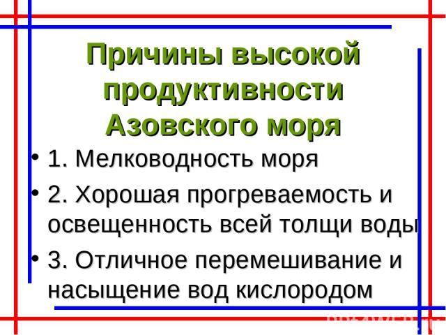 Причины высокой продуктивности Азовского моря 1. Мелководность моря 2. Хорошая прогреваемость и освещенность всей толщи воды 3. Отличное перемешивание и насыщение вод кислородом