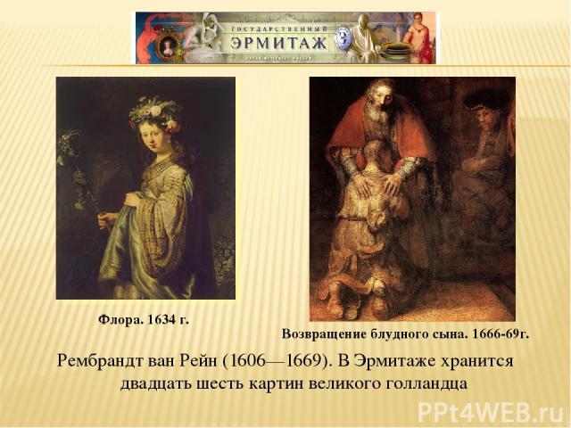 Рембрандт ван Рейн (1606—1669). В Эрмитаже хранится двадцать шесть картин великого голландца Флора. 1634 г. Возвращение блудного сына. 1666-69г.