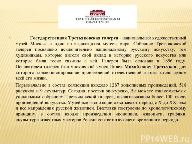 Государственная Третьяковская галерея- национальный художественный музей Москвы и один из выдающихся музеев мира. Собрание Третьяковской галереи посвящено исключительно национальному русскому искусству, тем художникам, которые внесли свой вклад в и…