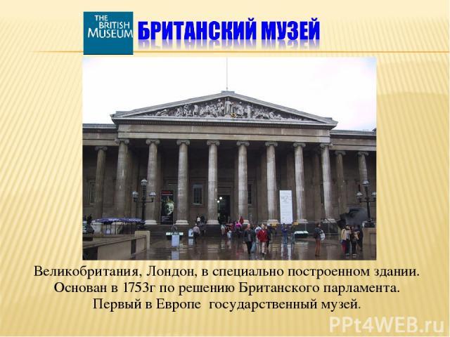Великобритания, Лондон, в специально построенном здании. Основан в 1753г по решению Британского парламента. Первый в Европе государственный музей.