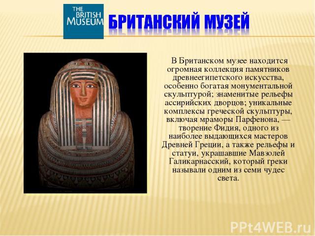 В Британском музее находится огромная коллекция памятников древнеегипетского искусства, особенно богатая монументальной скульптурой; знаменитые рельефы ассирийских дворцов; уникальные комплексы греческой скульптуры, включая мраморы Парфенона, — твор…