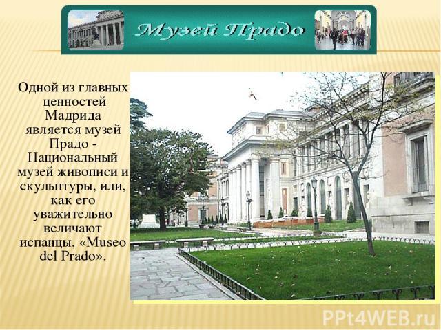 Одной из главных ценностей Мадрида является музей Прадо - Национальный музей живописи и скульптуры, или, как его уважительно величают испанцы, «Museo del Prado».