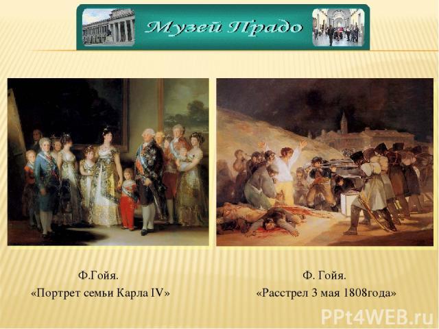 Ф. Гойя. «Расстрел 3 мая 1808года» Ф.Гойя. «Портрет семьи Карла IV»