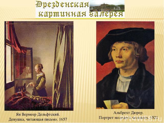 Ян Вермеер Дельфтский. Девушка, читающая письмо. 1657 Альбрехт Дюрер. Портрет молодого человека. 1521