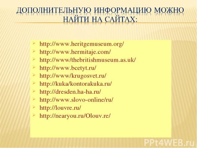 http://www.heritgemuseum.org/ http://www.hermitaje.com/ http://www/thebritishmuseum.as.uk/ http://www.bcetyt.ru/ http://www/krugosvet.ru/ http://kuka/kontorakuka.ru/ http://dresden.ha-ha.ru/ http://www.slovo-online/ru/ http://louvre.ru/ http://neary…