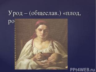 Урод – (общеслав.) «плод, рожденный»