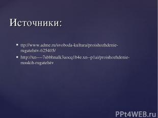 Источники: ttp://www.adme.ru/svoboda-kultura/proishozhdenie-rugatelstv-625405/ h