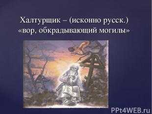 Халтурщик – (исконно русск.) «вор, обкрадывающий могилы»