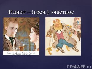 Идиот – (греч.) «частное лицо»