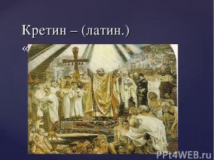 Кретин – (латин.) «христианин»