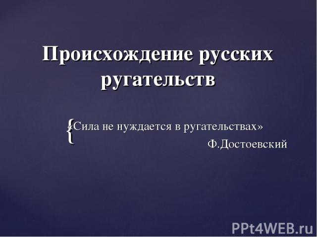 Происхождение русских ругательств «Сила не нуждается в ругательствах» Ф.Достоевский {