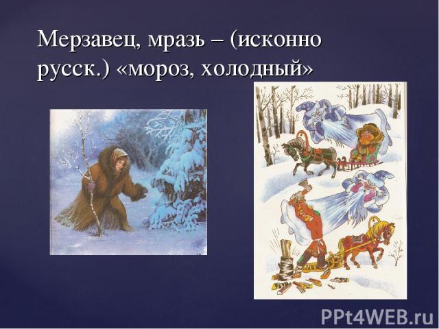 Мерзавец, мразь – (исконно русск.) «мороз, холодный»