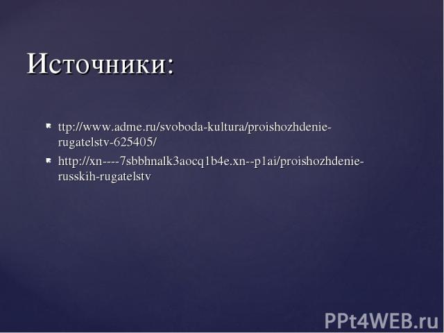 Источники: ttp://www.adme.ru/svoboda-kultura/proishozhdenie-rugatelstv-625405/ http://xn----7sbbhnalk3aocq1b4e.xn--p1ai/proishozhdenie-russkih-rugatelstv