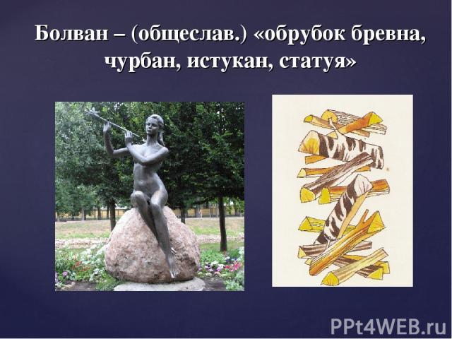 Болван – (общеслав.) «обрубок бревна, чурбан, истукан, статуя»