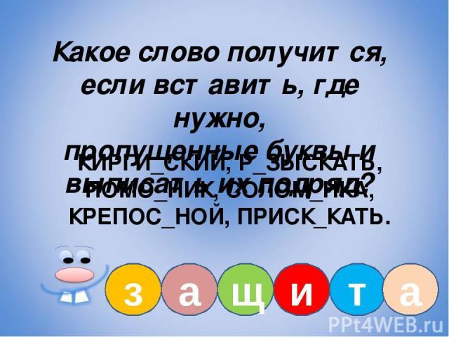 Какое слово получится, если вставить, где нужно, пропущенные буквы и выписать их подряд? КИРГИ_СКИЙ, Р_ЗЫСКАТЬ, ПОМО_НИК, СОЛОМ_НКА, КРЕПОС_НОЙ, ПРИСК_КАТЬ. з а щ и т а