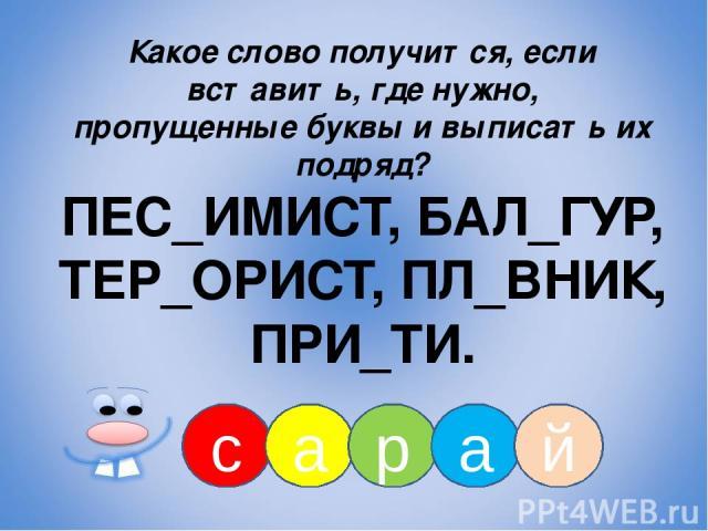 с а р а й Какое слово получится, если вставить, где нужно, пропущенные буквы и выписать их подряд? ПЕС_ИМИСТ, БАЛ_ГУР, ТЕР_ОРИСТ, ПЛ_ВНИК, ПРИ_ТИ.