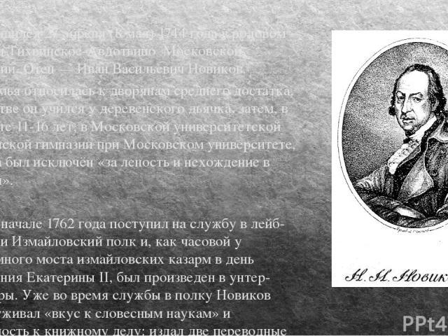 Родился 27 апреля (8 мая) 1744 года в родовом имении Тихвинское-Авдотьино Московской губернии. Отец — Иван Васильевич Новиков. Его семья относилась к дворянам среднего достатка. В детстве он учился у деревенского дьячка, затем, в возрасте 11-16 лет,…