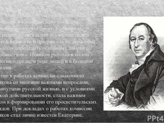 В 1767 году Новикову было поручено ведение протоколов в комиссии депутатов для сочинения проекта «Нового Уложения». Императрица считала это поручение делом высокой важности и предписала «к держанию протокола определить особливых дворян со способност…