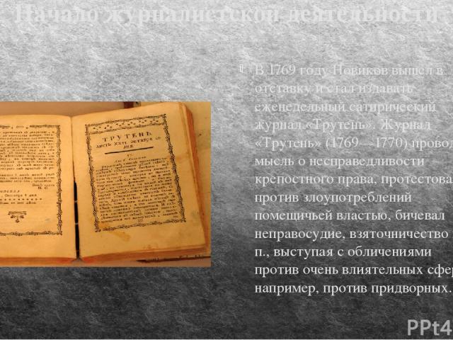 Начало журналистской деятельности В 1769 году Новиков вышел в отставку и стал издавать еженедельный сатирический журнал «Трутень». Журнал «Трутень» (1769—1770) проводил мысль о несправедливости крепостного права, протестовал против злоупотреблений п…