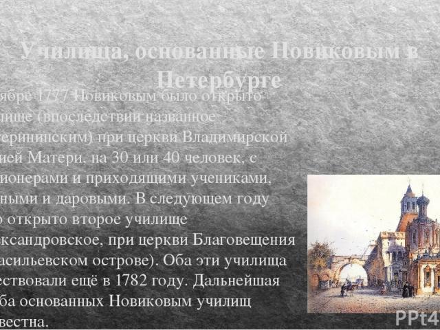 Училища, основанные Новиковым в Петербурге В ноябре 1777 Новиковым было открыто Училище (впоследствии названное Екатерининским) при церкви Владимирской Божией Матери, на 30 или 40 человек, с пансионерами и приходящими учениками, платными и даровыми.…