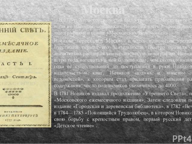 Москва В 1779г. Херасков, который был куратором Московского университета и также масоном, предложил Новикову взять в аренду университетскую типографию и издание «Московских Ведомостей». Новиков переехал в Москву, и здесь начинается третий и наиболее…