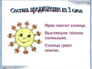 Ярко светит солнце. Выглянуло тёплое солнышко. Солнце греет землю.