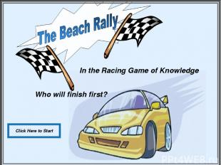 In the Racing Game of Knowledge Who will finish first? Click Here to Start