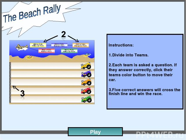 Instructions: Divide into Teams. Each team is asked a question. If they answer correctly, click their teams color button to move their car. Five correct answers will cross the finish line and win the race. Play