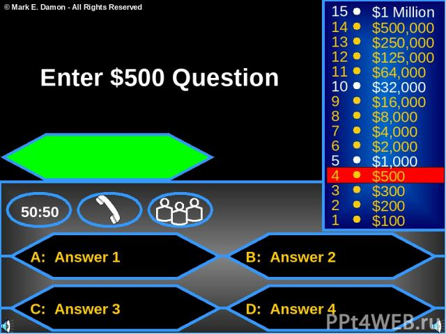 A: Answer 1 C: Answer 3 B: Answer 2 D: Answer 4 50:50 15 14 13 12 11 10 9 8 7 6 5 4 3 2 1 $1 Million $500,000 $250,000 $125,000 $64,000 $32,000 $16,000 $8,000 $4,000 $2,000 $1,000 $500 $300 $200 $100 Enter $500 Question © Mark E. Damon - All Rights …