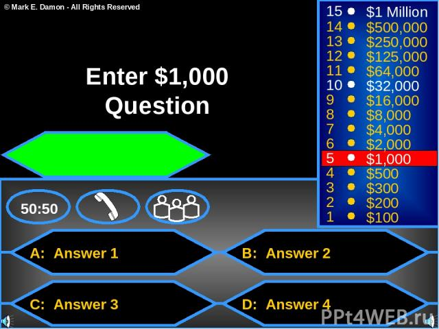A: Answer 1 C: Answer 3 B: Answer 2 D: Answer 4 50:50 15 14 13 12 11 10 9 8 7 6 5 4 3 2 1 $1 Million $500,000 $250,000 $125,000 $64,000 $32,000 $16,000 $8,000 $4,000 $2,000 $1,000 $500 $300 $200 $100 Enter $1,000 Question © Mark E. Damon - All Right…