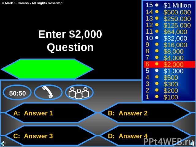 A: Answer 1 C: Answer 3 B: Answer 2 D: Answer 4 50:50 15 14 13 12 11 10 9 8 7 6 5 4 3 2 1 $1 Million $500,000 $250,000 $125,000 $64,000 $32,000 $16,000 $8,000 $4,000 $2,000 $1,000 $500 $300 $200 $100 Enter $2,000 Question © Mark E. Damon - All Right…