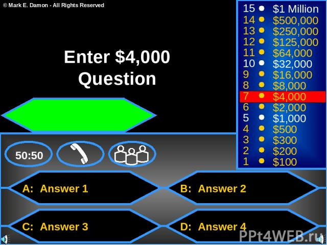 A: Answer 1 C: Answer 3 B: Answer 2 D: Answer 4 50:50 15 14 13 12 11 10 9 8 7 6 5 4 3 2 1 $1 Million $500,000 $250,000 $125,000 $64,000 $32,000 $16,000 $8,000 $4,000 $2,000 $1,000 $500 $300 $200 $100 Enter $4,000 Question © Mark E. Damon - All Right…