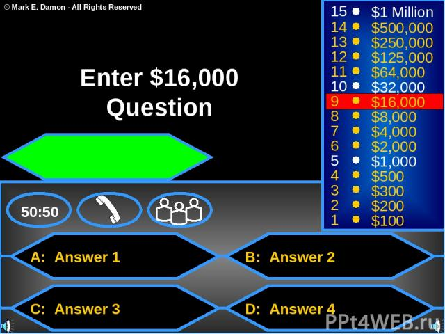 A: Answer 1 C: Answer 3 B: Answer 2 D: Answer 4 50:50 15 14 13 12 11 10 9 8 7 6 5 4 3 2 1 $1 Million $500,000 $250,000 $125,000 $64,000 $32,000 $16,000 $8,000 $4,000 $2,000 $1,000 $500 $300 $200 $100 Enter $16,000 Question © Mark E. Damon - All Righ…