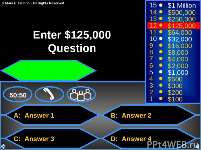 A: Answer 1 C: Answer 3 B: Answer 2 D: Answer 4 50:50 15 14 13 12 11 10 9 8 7 6 5 4 3 2 1 $1 Million $500,000 $250,000 $125,000 $64,000 $32,000 $16,000 $8,000 $4,000 $2,000 $1,000 $500 $300 $200 $100 Enter $125,000 Question © Mark E. Damon - All Rig…