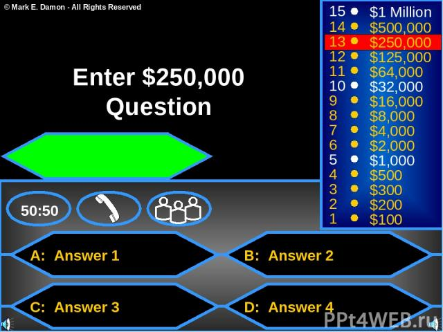 A: Answer 1 C: Answer 3 B: Answer 2 D: Answer 4 50:50 15 14 13 12 11 10 9 8 7 6 5 4 3 2 1 $1 Million $500,000 $250,000 $125,000 $64,000 $32,000 $16,000 $8,000 $4,000 $2,000 $1,000 $500 $300 $200 $100 Enter $250,000 Question © Mark E. Damon - All Rig…