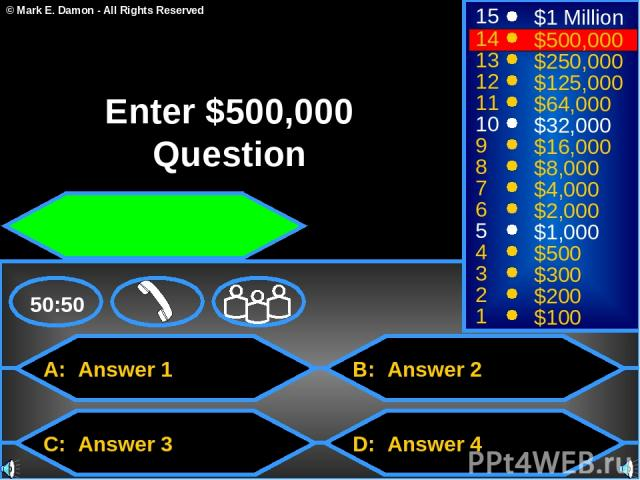 A: Answer 1 C: Answer 3 B: Answer 2 D: Answer 4 50:50 15 14 13 12 11 10 9 8 7 6 5 4 3 2 1 $1 Million $500,000 $250,000 $125,000 $64,000 $32,000 $16,000 $8,000 $4,000 $2,000 $1,000 $500 $300 $200 $100 Enter $500,000 Question © Mark E. Damon - All Rig…