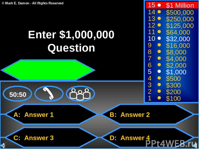 A: Answer 1 C: Answer 3 B: Answer 2 D: Answer 4 50:50 15 14 13 12 11 10 9 8 7 6 5 4 3 2 1 $1 Million $500,000 $250,000 $125,000 $64,000 $32,000 $16,000 $8,000 $4,000 $2,000 $1,000 $500 $300 $200 $100 Enter $1,000,000 Question © Mark E. Damon - All R…