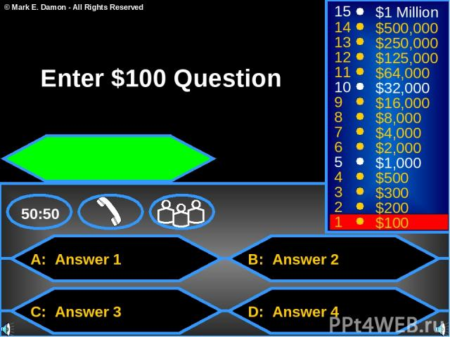 A: Answer 1 C: Answer 3 B: Answer 2 D: Answer 4 50:50 15 14 13 12 11 10 9 8 7 6 5 4 3 2 1 $1 Million $500,000 $250,000 $125,000 $64,000 $32,000 $16,000 $8,000 $4,000 $2,000 $1,000 $500 $300 $200 $100 Enter $100 Question © Mark E. Damon - All Rights …