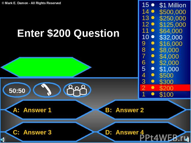A: Answer 1 C: Answer 3 B: Answer 2 D: Answer 4 50:50 15 14 13 12 11 10 9 8 7 6 5 4 3 2 1 $1 Million $500,000 $250,000 $125,000 $64,000 $32,000 $16,000 $8,000 $4,000 $2,000 $1,000 $500 $300 $200 $100 Enter $200 Question © Mark E. Damon - All Rights …