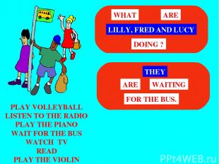 PLAY VOLLEYBALL LISTEN TO THE RADIO PLAY THE PIANO WAIT FOR THE BUS WATCH TV REA